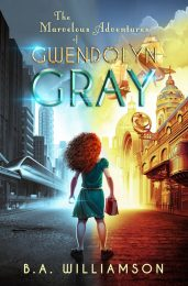 The Marvelous Adventures of Gwendolyn Gray by B.A. Williamson