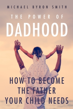 The Power of Dadhood: How to Become the Father Your Child Needs